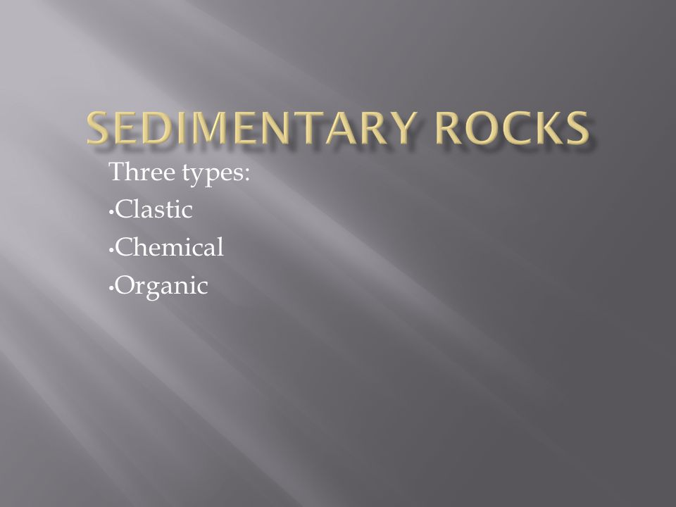 Three types: Clastic Chemical Organic