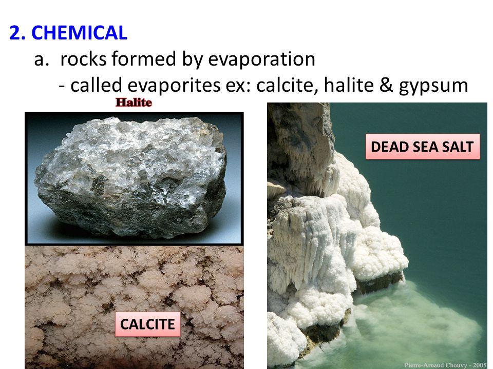 2. CHEMICAL a. rocks formed by evaporation - called evaporites ex: calcite, halite & gypsum S CALCITE DEAD SEA SALT