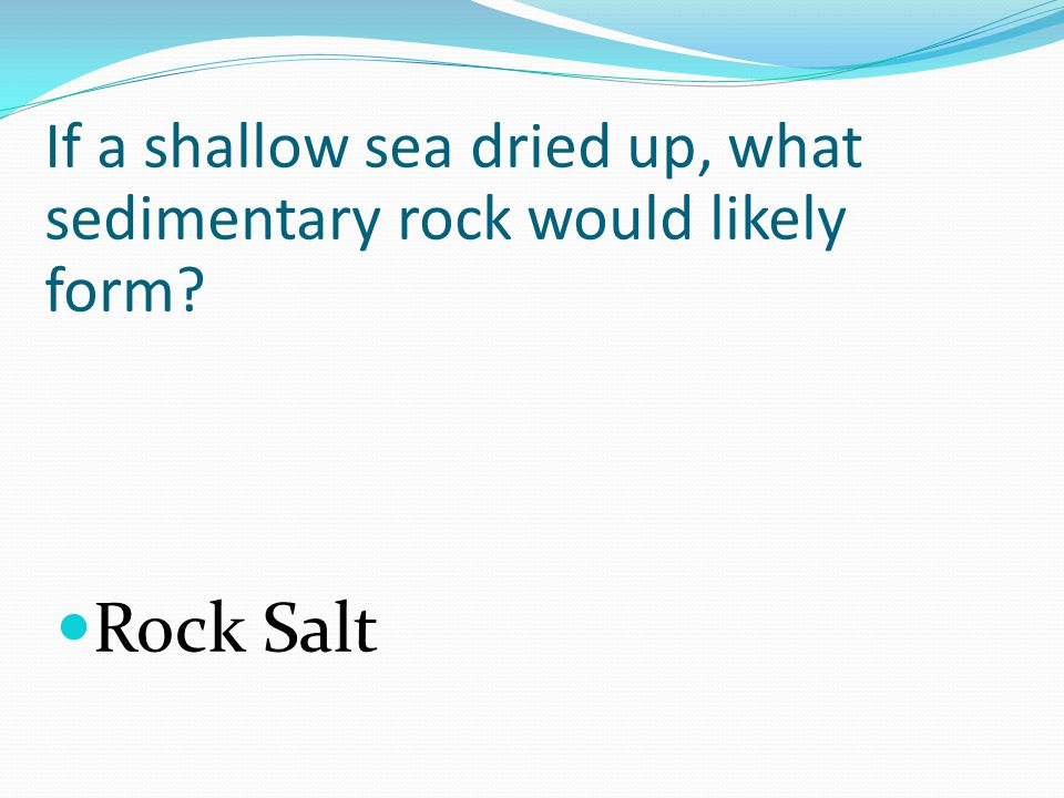 If a shallow sea dried up, what sedimentary rock would likely form Rock Salt