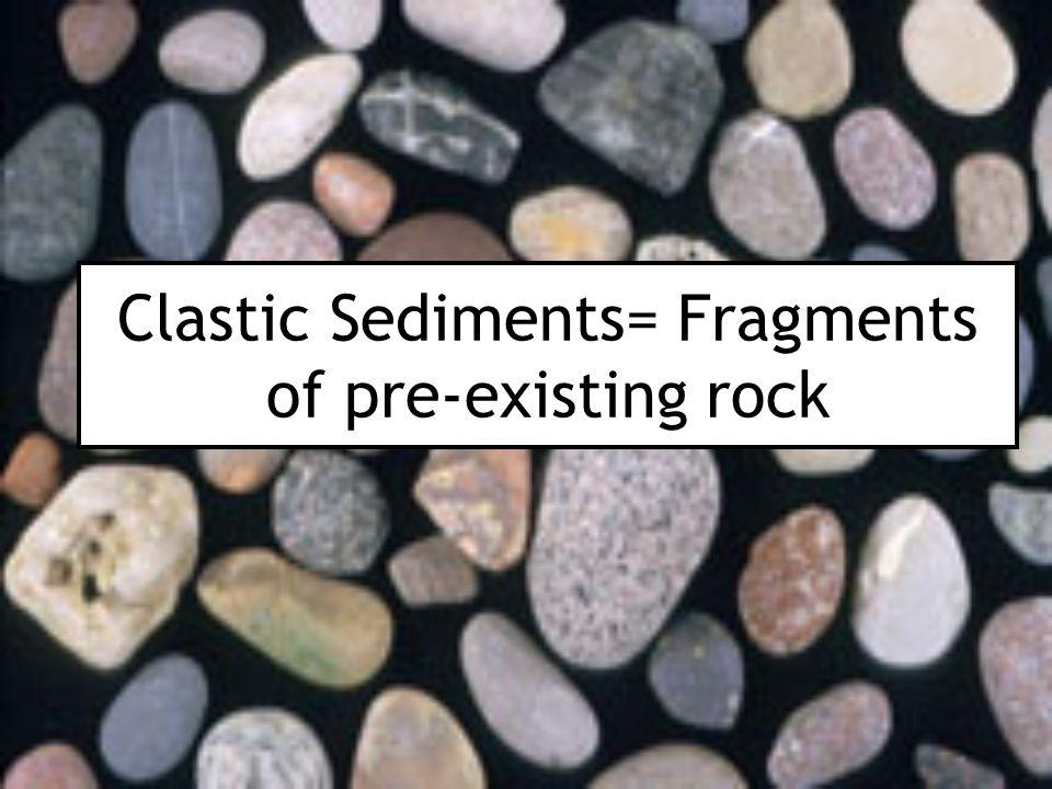 Clastic Sediments= Fragments of pre-existing rock