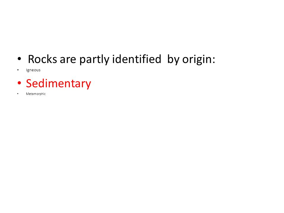 Rocks are partly identified by origin: Igneous Sedimentary Metamorphic