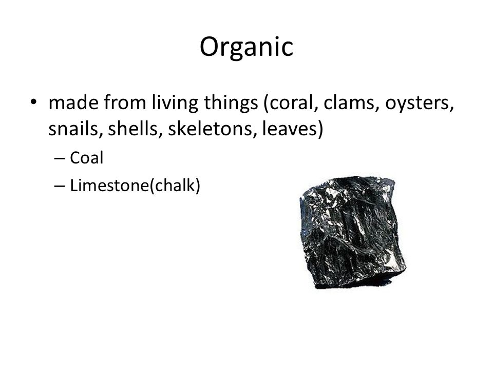 Organic made from living things (coral, clams, oysters, snails, shells, skeletons, leaves) – Coal – Limestone(chalk)