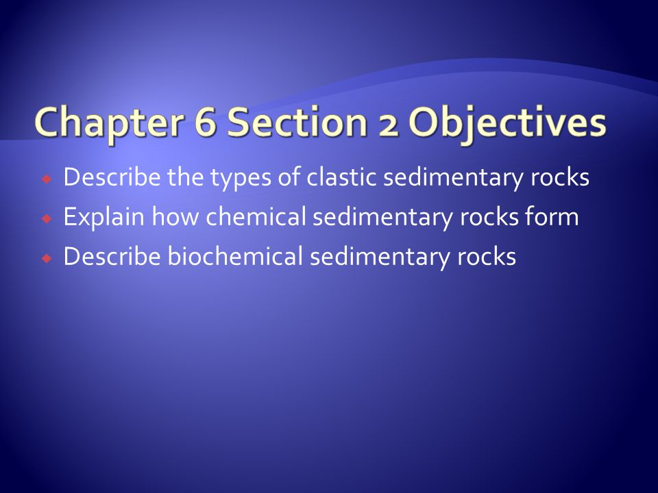  Describe the types of clastic sedimentary rocks  Explain how chemical sedimentary rocks form  Describe biochemical sedimentary rocks