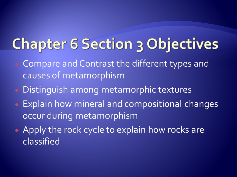  Compare and Contrast the different types and causes of metamorphism  Distinguish among metamorphic textures  Explain how mineral and compositional