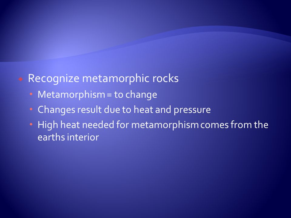  Recognize metamorphic rocks  Metamorphism = to change  Changes result due to heat and pressure  High heat needed for metamorphism comes from the