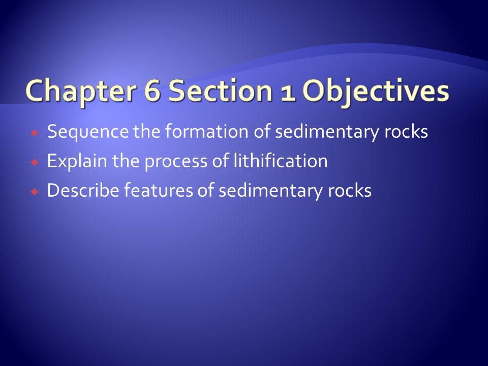  Sequence the formation of sedimentary rocks  Explain the process of lithification  Describe features of sedimentary rocks