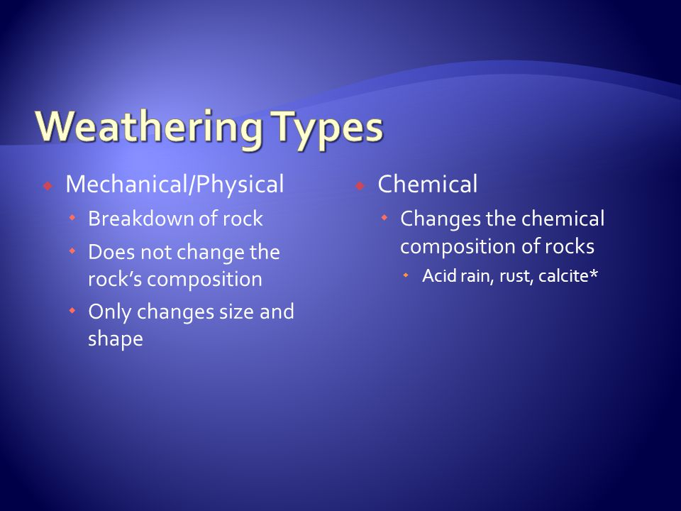  Mechanical/Physical  Breakdown of rock  Does not change the rock's composition  Only changes size and shape  Chemical  Changes the chemical com