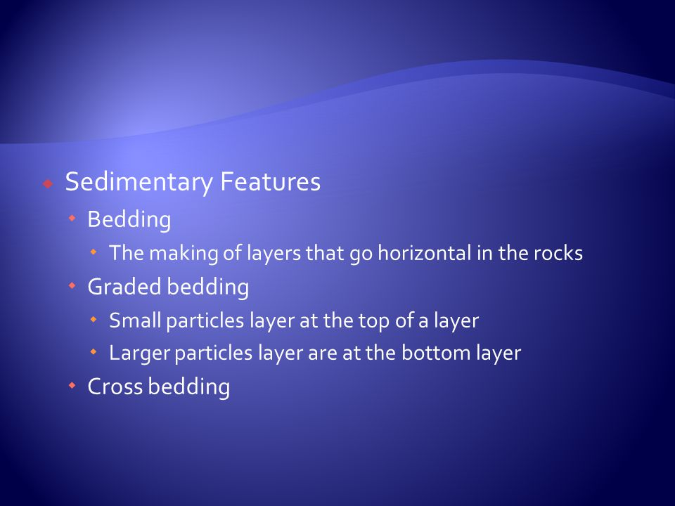  Sedimentary Features  Bedding  The making of layers that go horizontal in the rocks  Graded bedding  Small particles layer at the top of a layer  Larger particles layer are at the bottom layer  Cross bedding