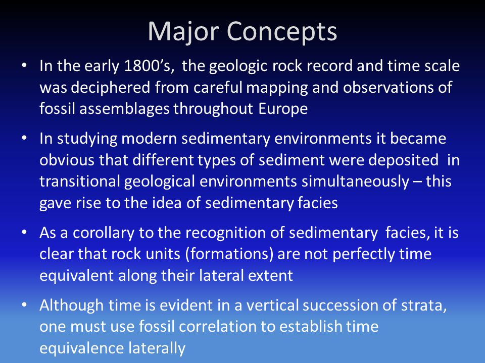 Major Concepts In the early 1800's, the geologic rock record and time scale was deciphered from careful mapping and observations of fossil assemblages throughout Europe In studying modern sedimentary environments it became obvious that different types of sediment were deposited in transitional geological environments simultaneously – this gave rise to the idea of sedimentary facies As a corollary to the recognition of sedimentary facies, it is clear that rock units (formations) are not perfectly time equivalent along their lateral extent Although time is evident in a vertical succession of strata, one must use fossil correlation to establish time equivalence laterally