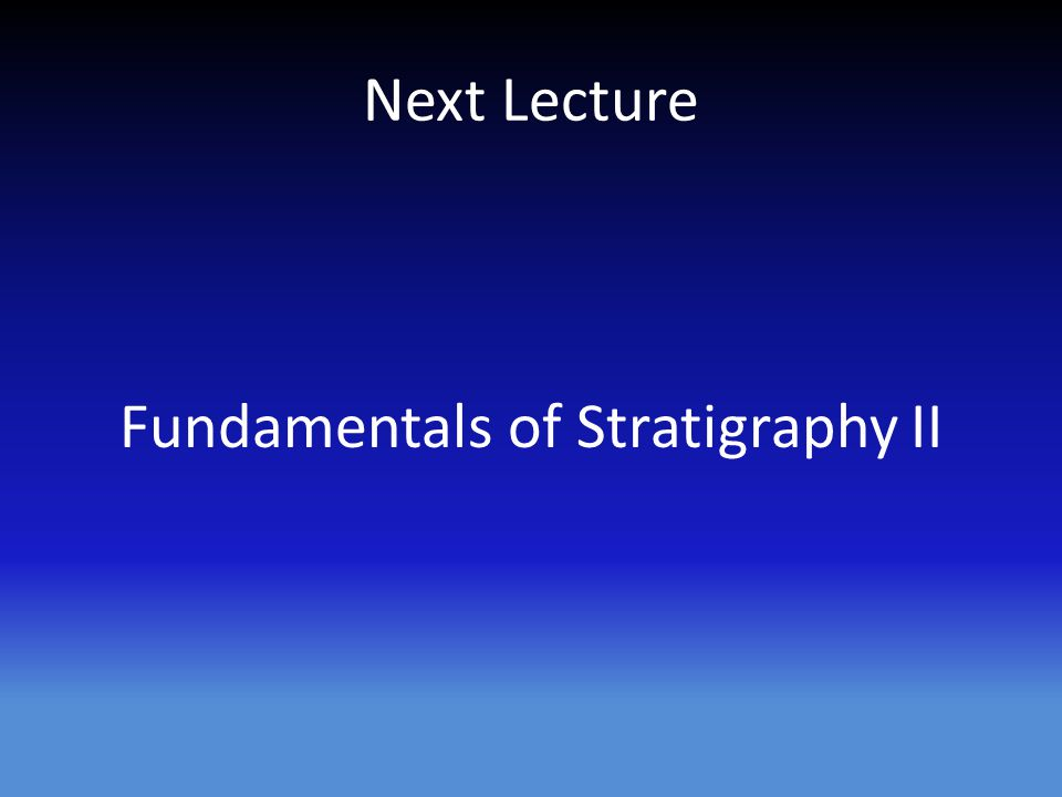Next Lecture Fundamentals of Stratigraphy II