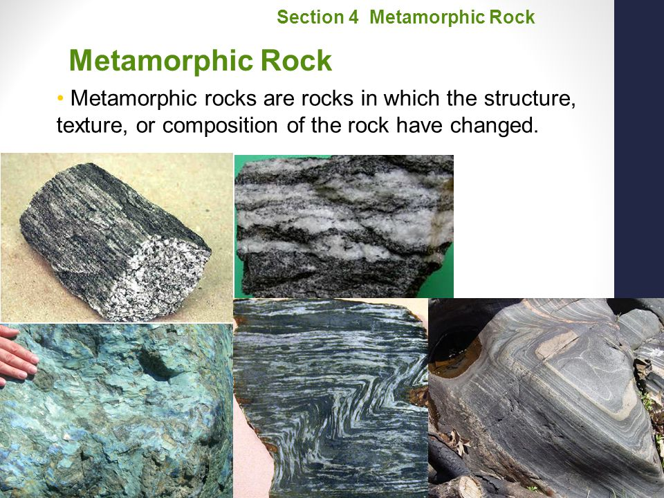 Chapter 14 Metamorphic Rock Metamorphic rocks are rocks in which the structure, texture, or composition of the rock have changed. Section 4 Metamorphi