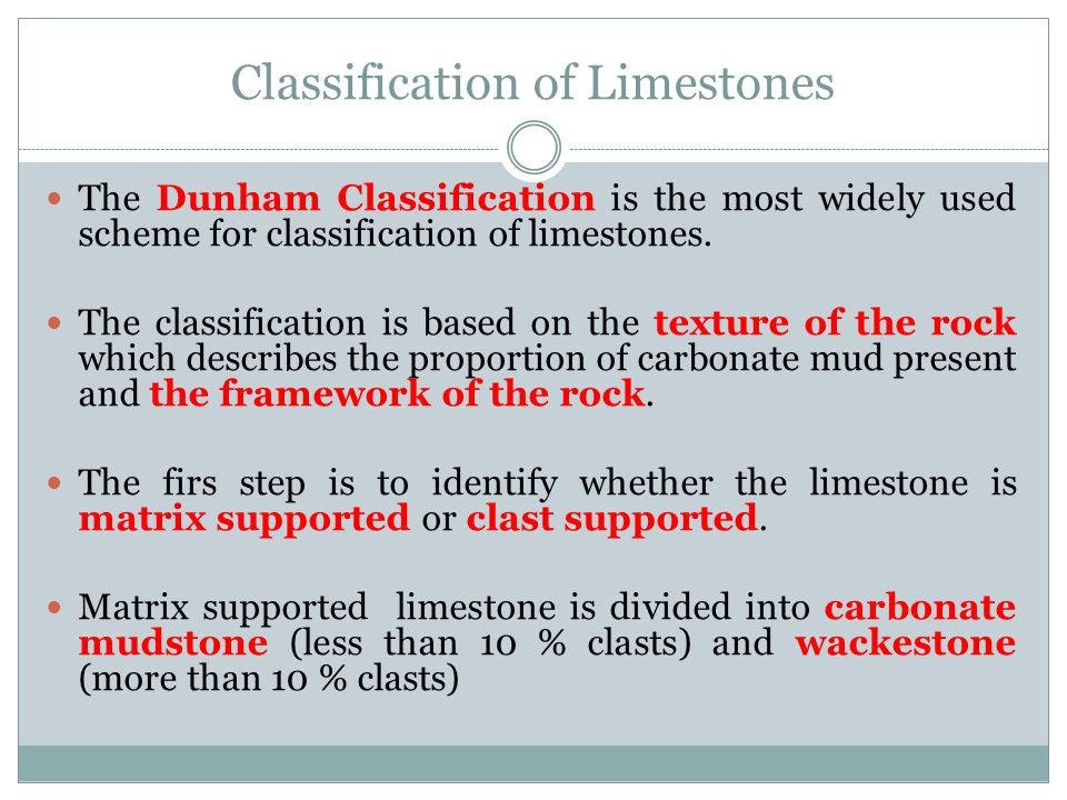 Classification of Limestones The Dunham Classification is the most widely used scheme for classification of limestones. The classification is based on