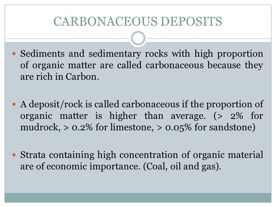 CARBONACEOUS DEPOSITS Sediments and sedimentary rocks with high proportion of organic matter are called carbonaceous because they are rich in Carbon.