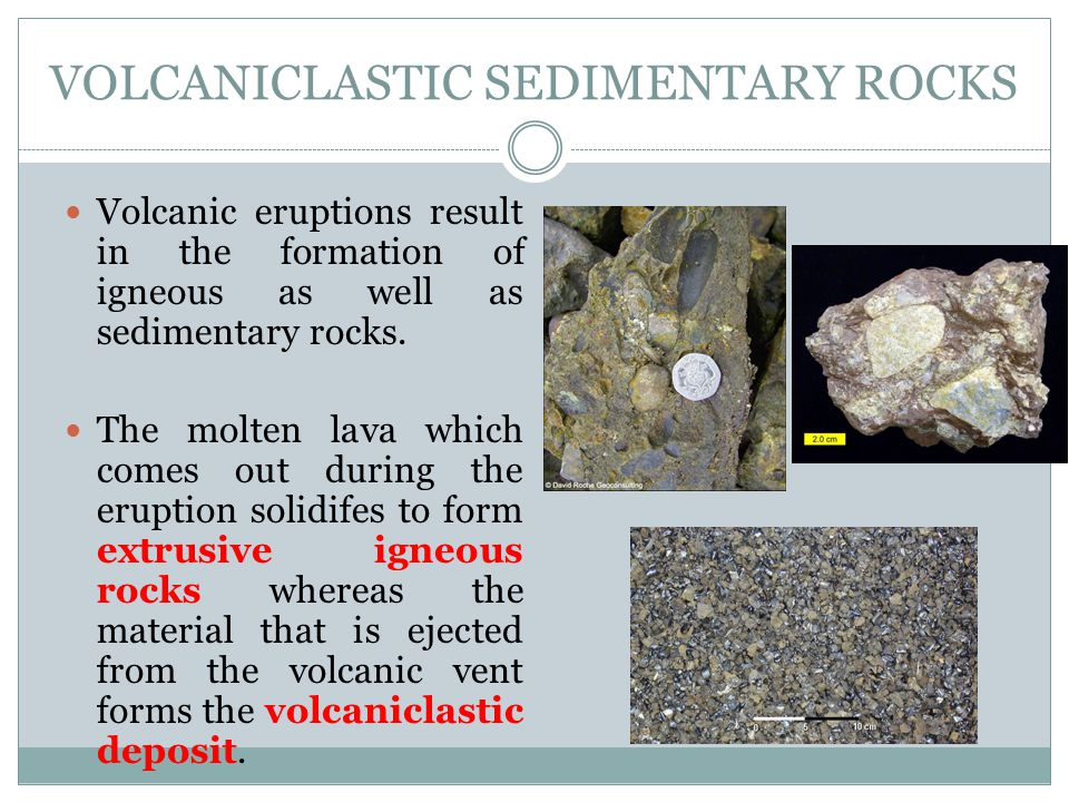 VOLCANICLASTIC SEDIMENTARY ROCKS Volcanic eruptions result in the formation of igneous as well as sedimentary rocks. The molten lava which comes out d