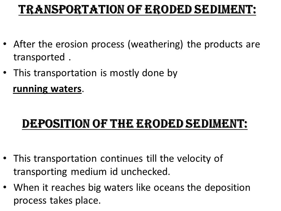 TRANSPORTATION OF ERODED SEDIMENT: After the erosion process (weathering) the products are transported.