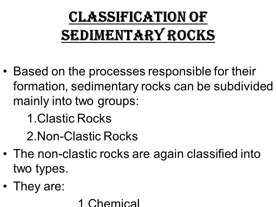CLASSIFICATION OF SEDIMENTARY ROCKS Based on the processes responsible for their formation, sedimentary rocks can be subdivided mainly into two groups: 1.Clastic Rocks 2.Non-Clastic Rocks The non-clastic rocks are again classified into two types.