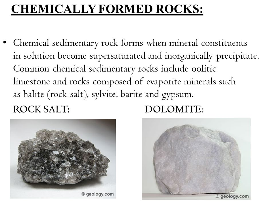 CHEMICALLY FORMED ROCKS: Chemical sedimentary rock forms when mineral constituents in solution become supersaturated and inorganically precipitate.