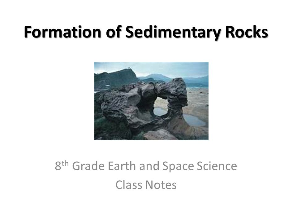 Formation of Sedimentary Rocks 8 th Grade Earth and Space Science Class Notes