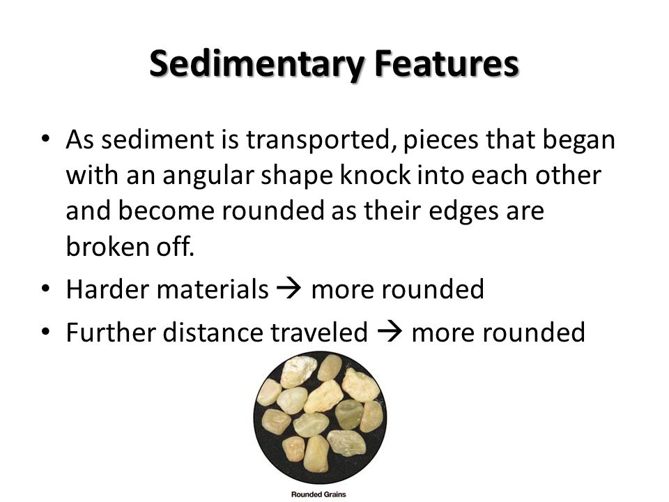 Sedimentary Features As sediment is transported, pieces that began with an angular shape knock into each other and become rounded as their edges are broken off.