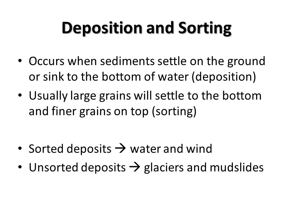 Deposition and Sorting Occurs when sediments settle on the ground or sink to the bottom of water (deposition) Usually large grains will settle to the bottom and finer grains on top (sorting) Sorted deposits  water and wind Unsorted deposits  glaciers and mudslides