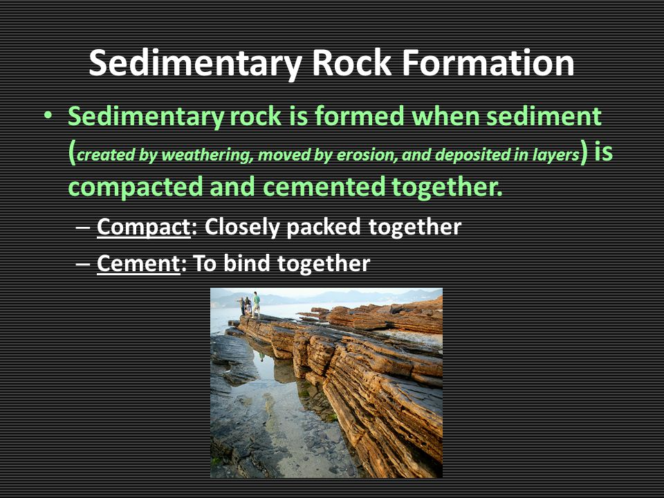 Sedimentary Rock Formation Sedimentary rock is formed when sediment ( created by weathering, moved by erosion, and deposited in layers ) is compacted and cemented together.