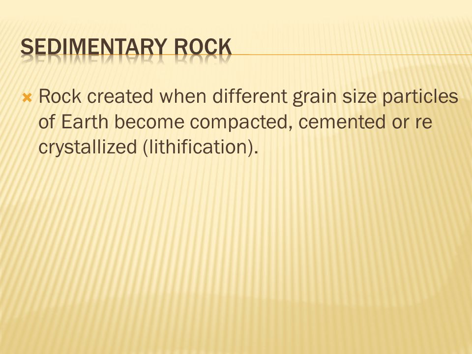  Rock created when different grain size particles of Earth become compacted, cemented or re crystallized (lithification).