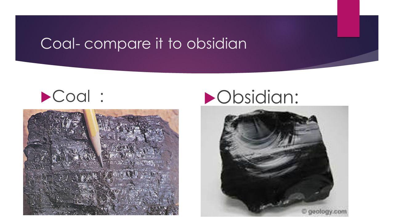 Coal- compare it to obsidian  Coal:  Obsidian: