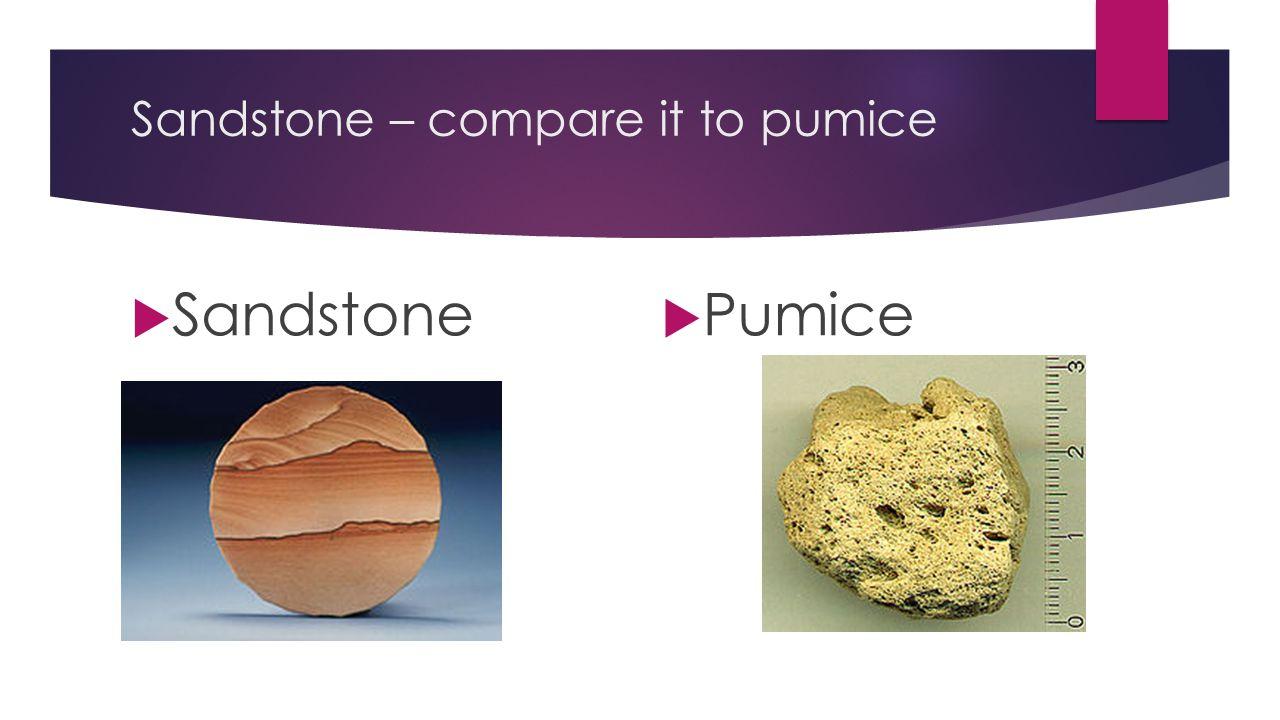 Sandstone – compare it to pumice  Sandstone  Pumice