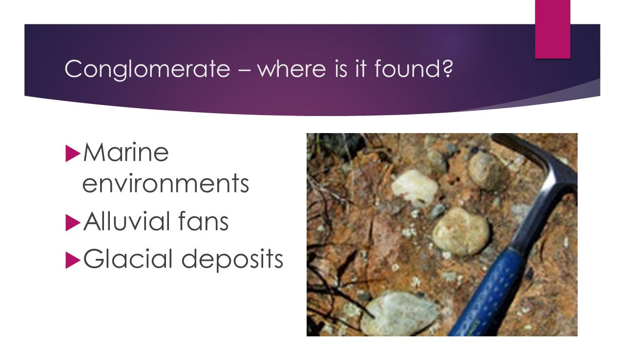 Conglomerate – where is it found?  Marine environments  Alluvial fans  Glacial deposits