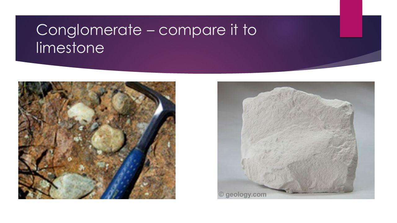 Conglomerate – compare it to limestone