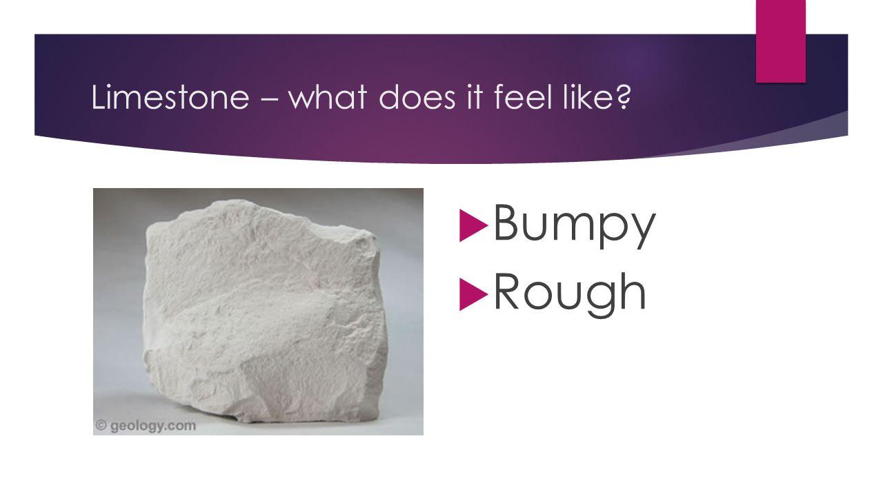 Limestone – what does it feel like?  Bumpy  Rough
