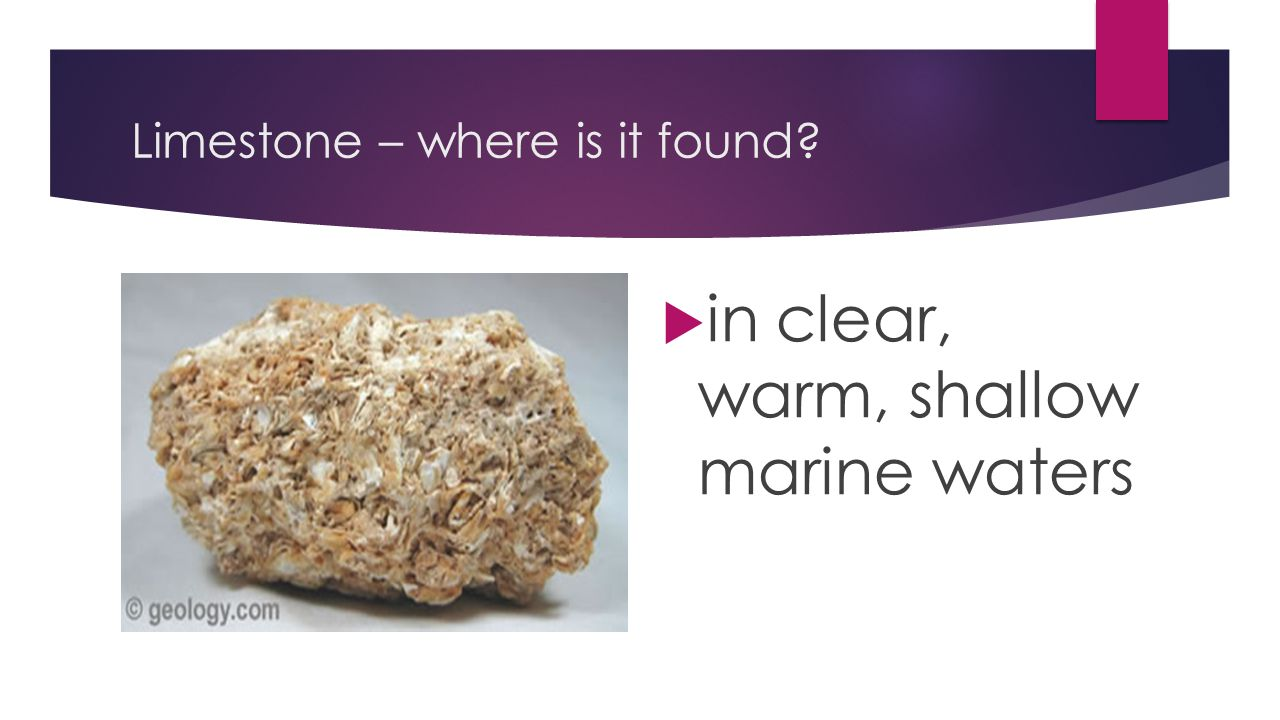 Limestone – where is it found?  in clear, warm, shallow marine waters