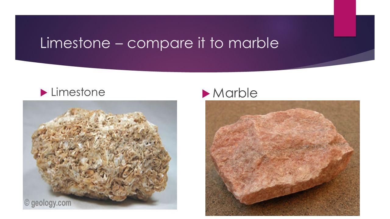 Limestone – compare it to marble  Limestone  Marble