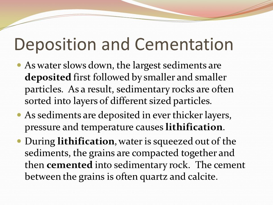 Deposition and Cementation As water slows down, the largest sediments are deposited first followed by smaller and smaller particles. As a result, sedi