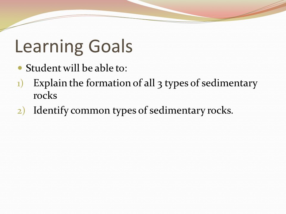 Learning Goals Student will be able to: 1) Explain the formation of all 3 types of sedimentary rocks 2) Identify common types of sedimentary rocks.