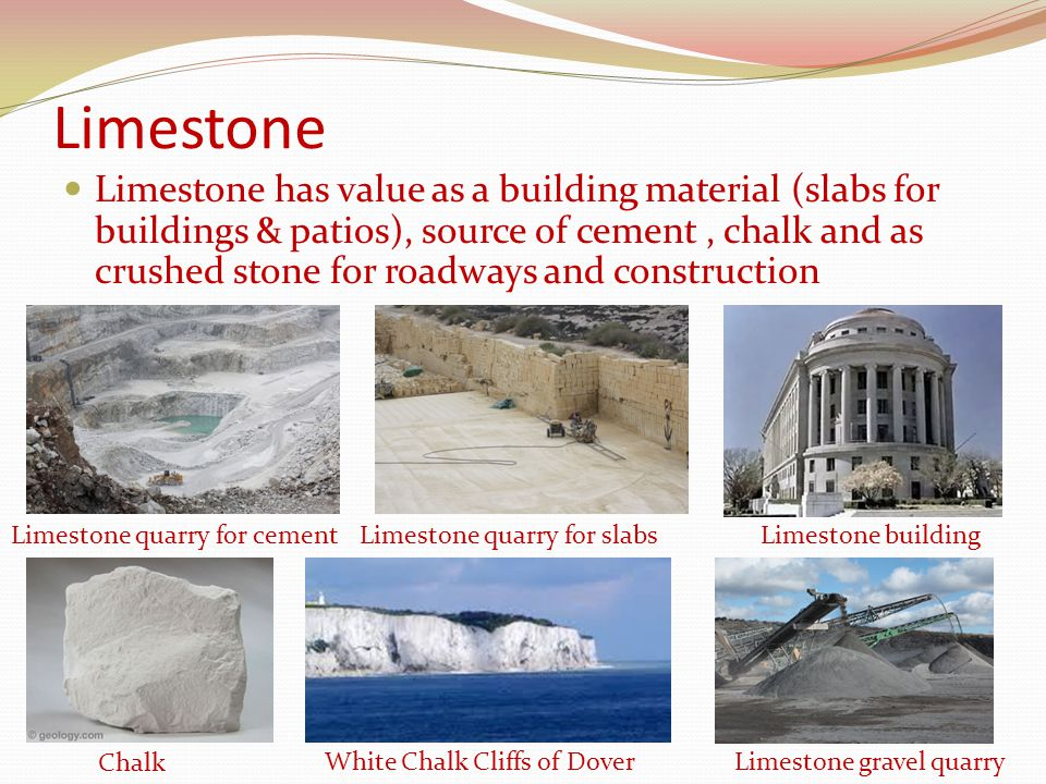 Limestone Limestone has value as a building material (slabs for buildings & patios), source of cement, chalk and as crushed stone for roadways and con