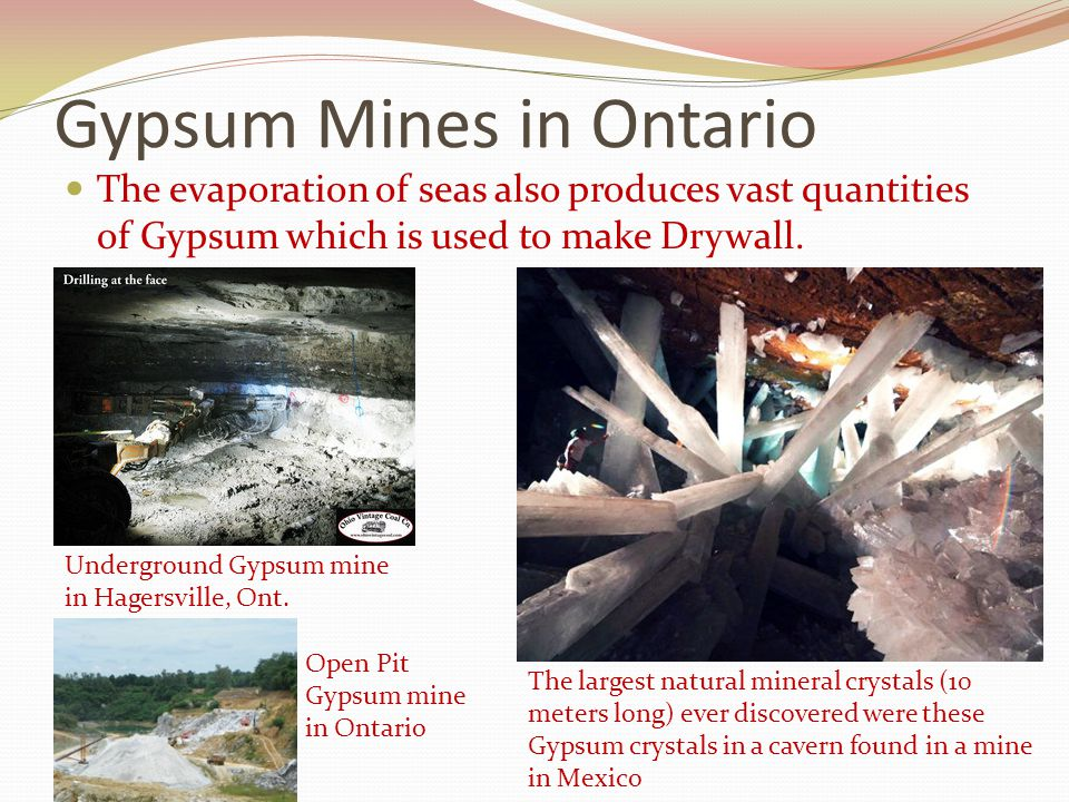 Gypsum Mines in Ontario The evaporation of seas also produces vast quantities of Gypsum which is used to make Drywall. Underground Gypsum mine in Hage