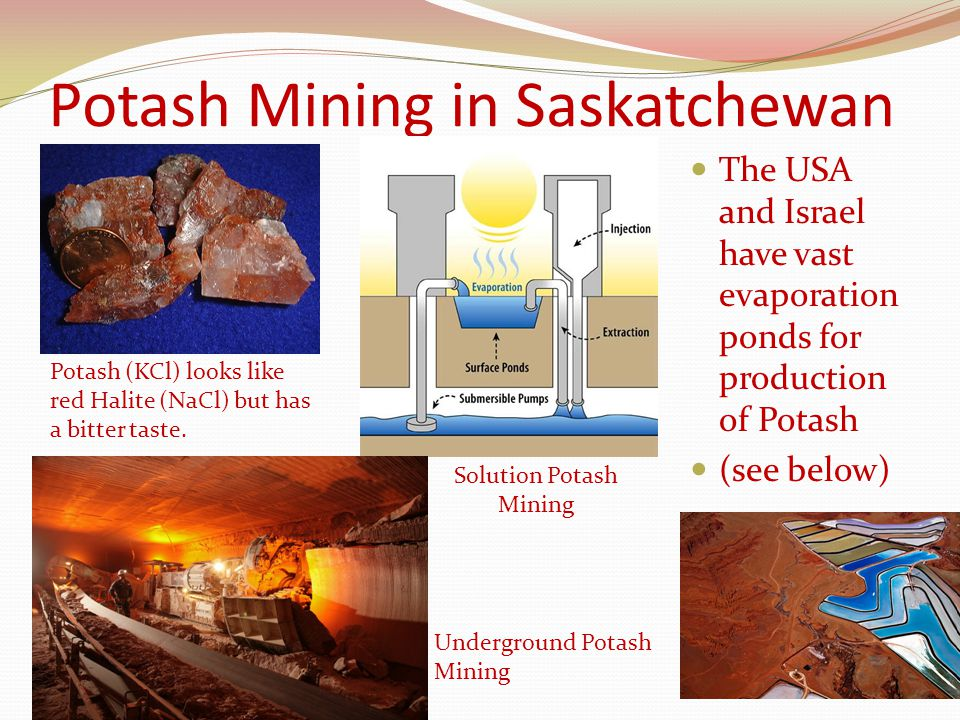 Potash Mining in Saskatchewan The USA and Israel have vast evaporation ponds for production of Potash (see below) Potash (KCl) looks like red Halite (