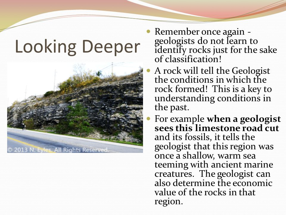 Looking Deeper Remember once again - geologists do not learn to identify rocks just for the sake of classification! A rock will tell the Geologist the