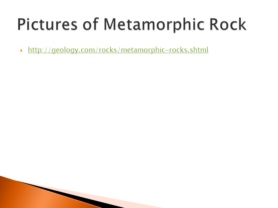  http://geology.com/rocks/metamorphic-rocks.shtml http://geology.com/rocks/metamorphic-rocks.shtml