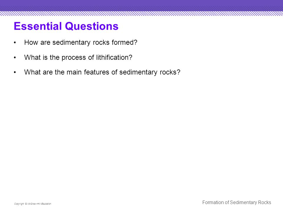 Copyright © McGraw-Hill Education Formation of Sedimentary Rocks Lithification Compaction Lithification begins with compaction.