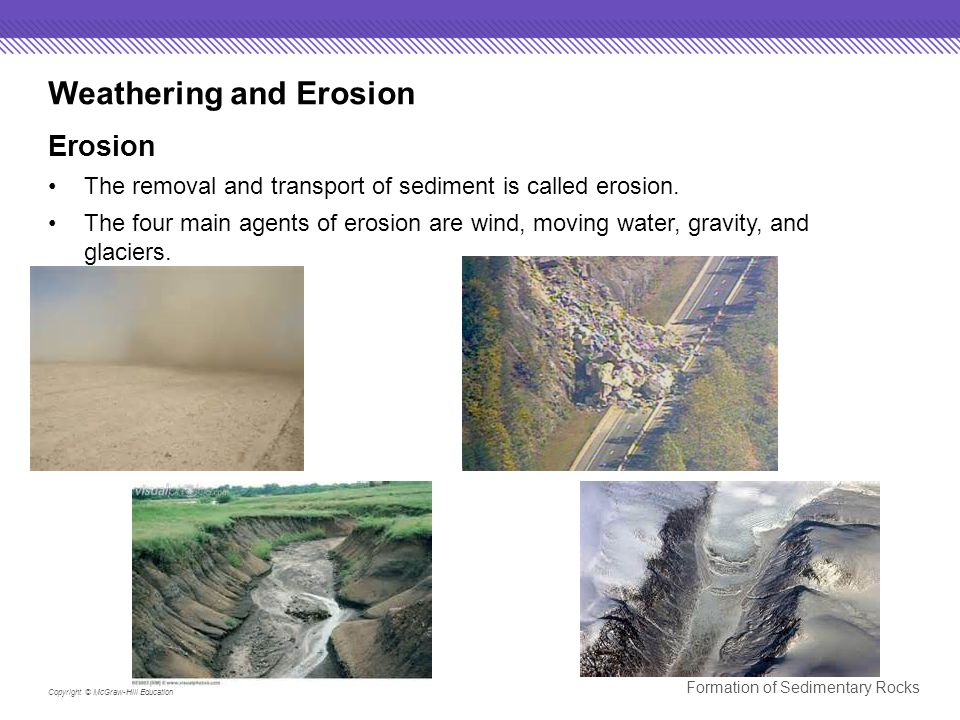 Copyright © McGraw-Hill Education Formation of Sedimentary Rocks Weathering and Erosion Erosion The removal and transport of sediment is called erosion.