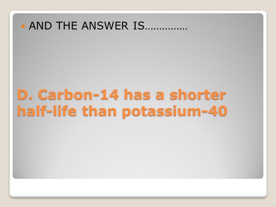 D. Carbon-14 has a shorter half-life than potassium-40 AND THE ANSWER IS……………