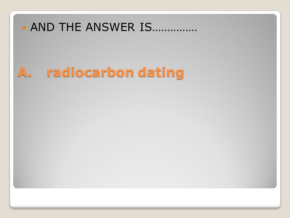 A.radiocarbon dating AND THE ANSWER IS……………