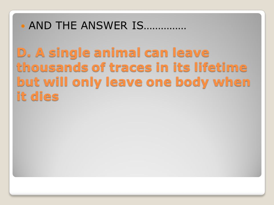 D. A single animal can leave thousands of traces in its lifetime but will only leave one body when it dies AND THE ANSWER IS……………