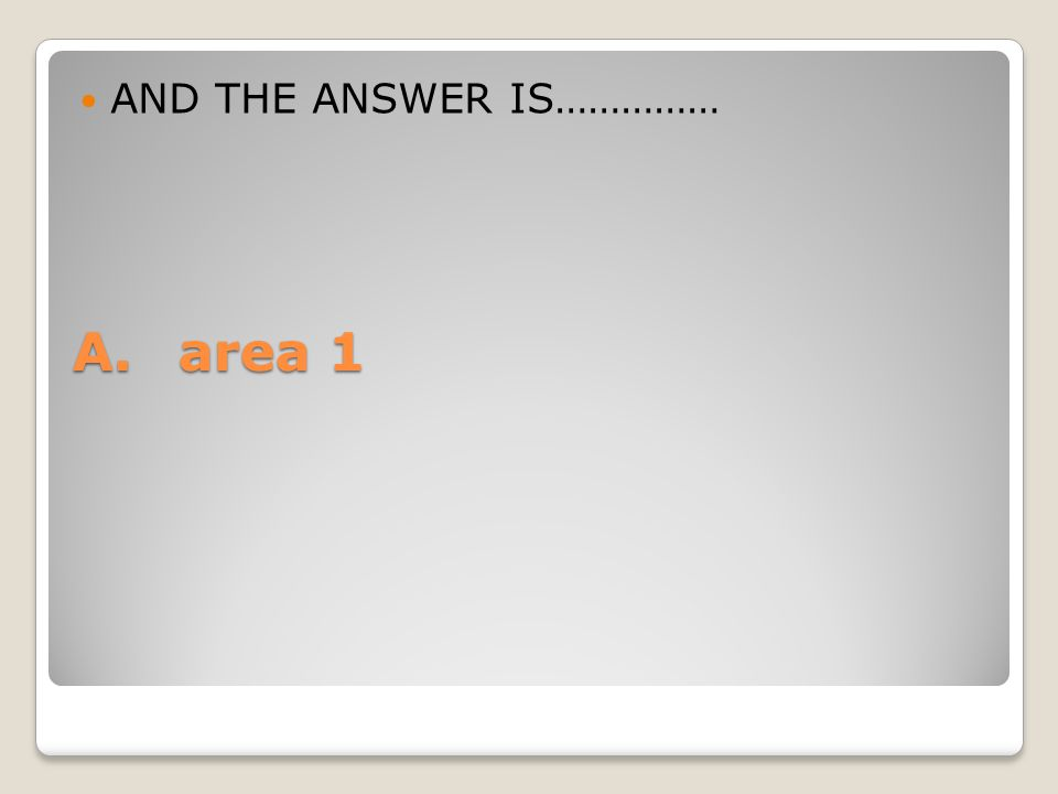 A.area 1 AND THE ANSWER IS……………