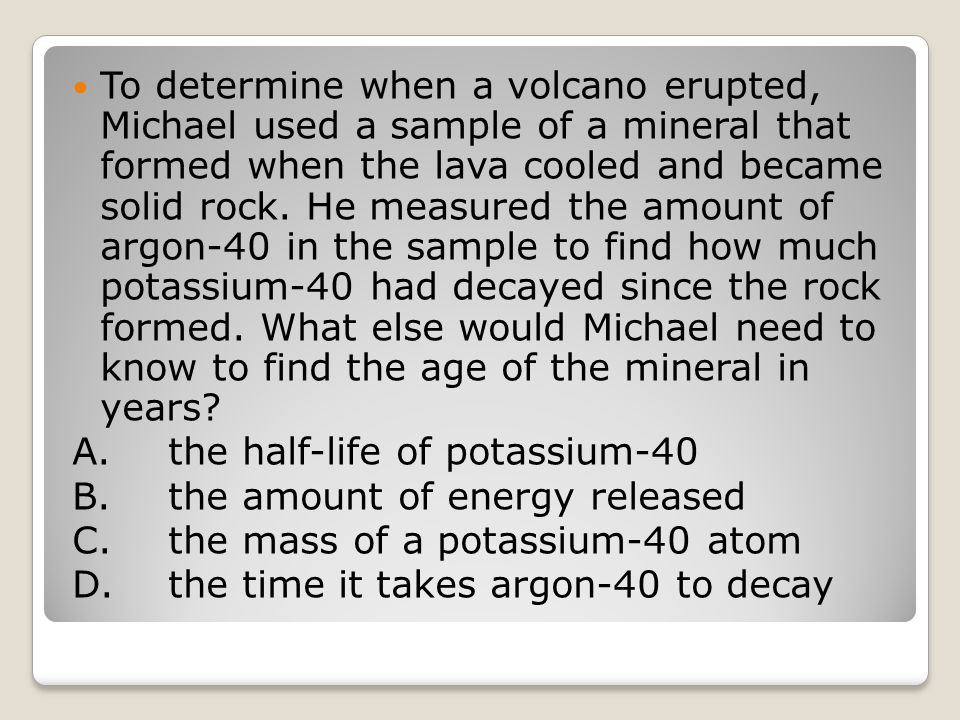 To determine when a volcano erupted, Michael used a sample of a mineral that formed when the lava cooled and became solid rock.