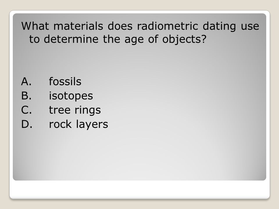 What materials does radiometric dating use to determine the age of objects.