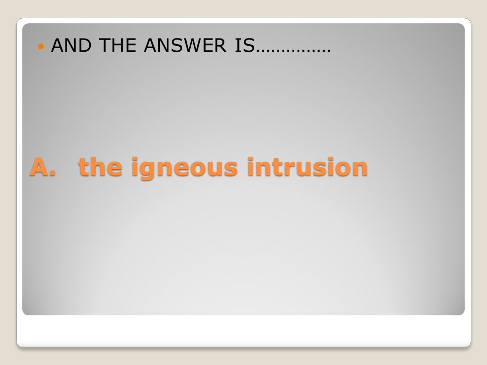 A.the igneous intrusion AND THE ANSWER IS……………