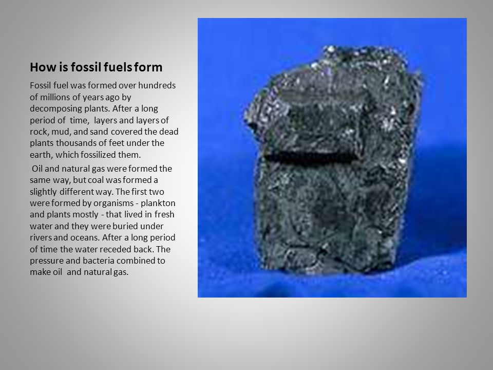 How is fossil fuels form Fossil fuel was formed over hundreds of millions of years ago by decomposing plants.